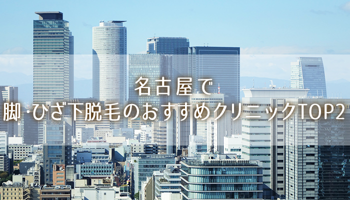 【名古屋】脚・ひざ下の医療脱毛おすすめ!安く効果バッチリTOP2