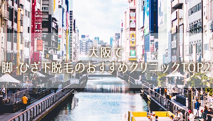 【大阪】脚・ひざ下の医療脱毛おすすめ!安く効果バッチリなTOP2